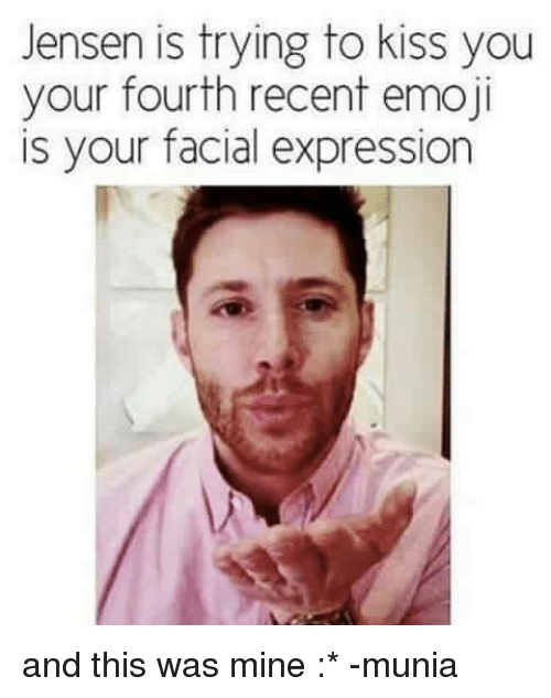 Emoji, Memes, and Emojis: Jensen is trying to kiss you  your fourth recent emoji  is your facial expression and this was mine :*  -munia