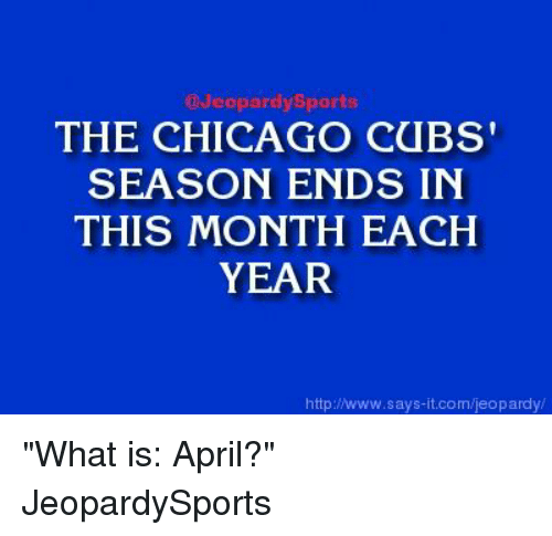 "Chicago, Jeopardy, and Sports: Jeopardy Sports  THE CHICAGO CUBS'  SEASON ENDS IN  THIS MONTH EACH  YEAR  http:/www.says it.com/jeopardy ""What is: April?"" JeopardySports"