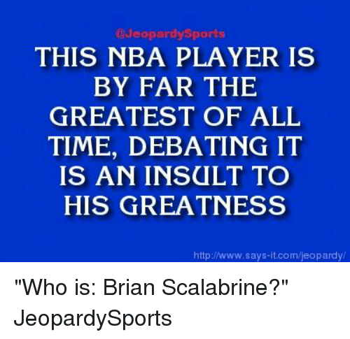 "Jeopardy, Nba, and Sports: Jeopardy Sports  THIS NBA PLAYER IS  BY FAR THE  GREATEST OF ALL  TIME, DEBATING IT  IS AN INSULT TO  HIS GREATNESS  http://www.says it.com/jeopardy/ ""Who is: Brian Scalabrine?"" JeopardySports"