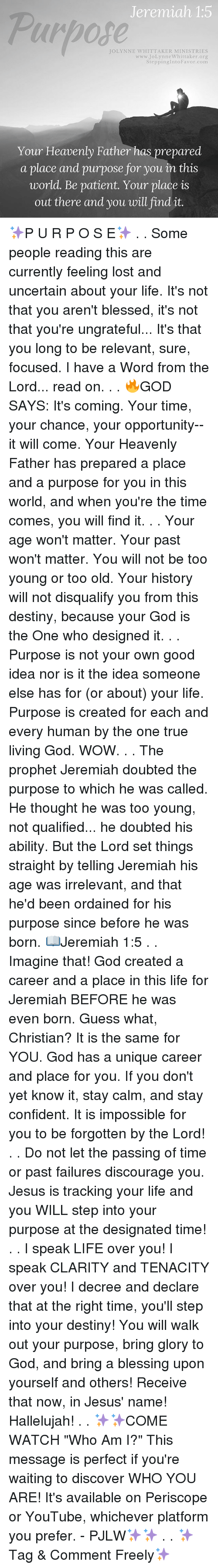 "Blessed, Destiny, and God: Jeremiah 1:5  Purpose  JOLYNNE WHITTAKER MINISTRIES  er org  SteppingIntoFavor.com  www.JoLynneWhittak  Your Heavenly Father has prepared  a place and purpose for you in this  world. Be patient. Your place is  out there and you will find it ✨P U R P O S E✨ . . Some people reading this are currently feeling lost and uncertain about your life. It's not that you aren't blessed, it's not that you're ungrateful... It's that you long to be relevant, sure, focused. I have a Word from the Lord... read on. . . 🔥GOD SAYS: It's coming. Your time, your chance, your opportunity--it will come. Your Heavenly Father has prepared a place and a purpose for you in this world, and when you're the time comes, you will find it. . . Your age won't matter. Your past won't matter. You will not be too young or too old. Your history will not disqualify you from this destiny, because your God is the One who designed it. . . Purpose is not your own good idea nor is it the idea someone else has for (or about) your life. Purpose is created for each and every human by the one true living God. WOW. . . The prophet Jeremiah doubted the purpose to which he was called. He thought he was too young, not qualified... he doubted his ability. But the Lord set things straight by telling Jeremiah his age was irrelevant, and that he'd been ordained for his purpose since before he was born. 📖Jeremiah 1:5 . . Imagine that! God created a career and a place in this life for Jeremiah BEFORE he was even born. Guess what, Christian? It is the same for YOU. God has a unique career and place for you. If you don't yet know it, stay calm, and stay confident. It is impossible for you to be forgotten by the Lord! . . Do not let the passing of time or past failures discourage you. Jesus is tracking your life and you WILL step into your purpose at the designated time! . . I speak LIFE over you! I speak CLARITY and TENACITY over you! I decree and declare that at the right time, you'll step into your destiny! You will walk out your purpose, bring glory to God, and bring a blessing upon yourself and others! Receive that now, in Jesus' name! Hallelujah! . . ✨✨COME WATCH ""Who Am I?"" This message is perfect if you're waiting to discover WHO YOU ARE! It's available on Periscope or YouTube, whichever platform you prefer. - PJLW✨✨ . . ✨Tag & Comment Freely✨"