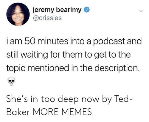 Dank, Memes, and Target: jeremy bearimy  @crissles  i am 50 minutes into a podcast and  still waiting for them to get to the  topic mentioned in the description. She's in too deep now by Ted-Baker MORE MEMES