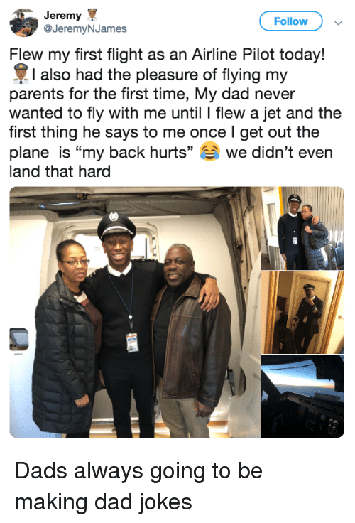"""Dad, Parents, and Flight: Jeremy  @JeremyNJames  Follow  Flew my first flight as an Airline Pilot today!  I also had the pleasure of flying my  parents for the first time, My dad never  wanted to fly with me until l flew a jet and the  first thing he says to me once I get out the  plane is """"my back hurts"""" we didn't even  land that hard Dads always going to be making dad jokes"""
