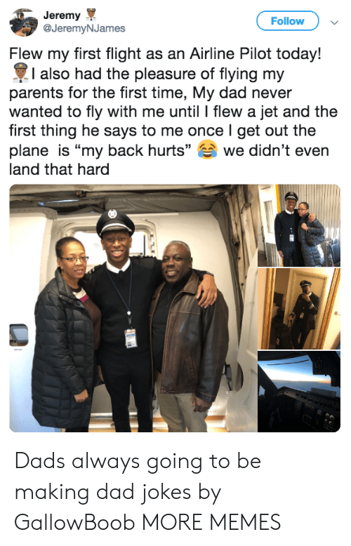 """Dad, Dank, and Memes: Jeremy  @JeremyNJames  Follow  Flew my first flight as an Airline Pilot today!  I also had the pleasure of flying my  parents for the first time, My dad never  wanted to fly with me until l flew a jet and the  first thing he says to me once I get out the  plane is """"my back hurts"""" we didn't even  land that hard Dads always going to be making dad jokes by GallowBoob MORE MEMES"""
