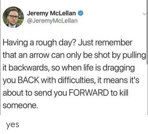 Life, Arrow, and Rough: Jeremy McLellan  @JeremyMcLellan  Having a rough day? Just remember  | that an arrow can only be shot by pulling  |it backwards, so when life is dragging  |you BACK with difficulties, it means it's  |about to send you FORWARD to kill  someone. yes
