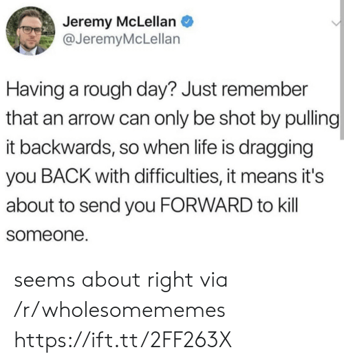 Life, Arrow, and Rough: Jeremy McLellan  @JeremyMcLellan  Having a rough day? Just remember  that an arrow can only be shot by pulling  it backwards, so when life is dragging  you BACK with difficulties, it means it's  about to send you FORWARD to kill  someone. seems about right via /r/wholesomememes https://ift.tt/2FF263X
