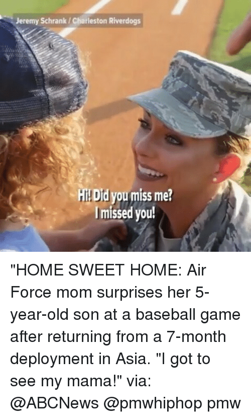 "Baseball, Memes, and Air Force: Jeremy Schrank Charleston Riverdogs  HI Did you miss me?  I missed you! ""HOME SWEET HOME: Air Force mom surprises her 5-year-old son at a baseball game after returning from a 7-month deployment in Asia. ""I got to see my mama!"" via: @ABCNews @pmwhiphop pmw"