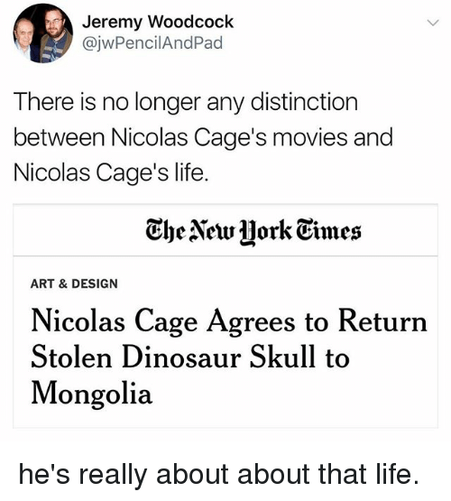 Dinosaur, Funny, and Life: Jeremy Woodcoclk  @jwPencilAndPad  There is no longer any distinction  between Nicolas Cage's movies and  Nicolas Cage's life.  Ghe Newjjork Eimes  ART & DESIGN  Nicolas Cage Agrees to Return  Stolen Dinosaur Skull to  Mongolia he's really about about that life.