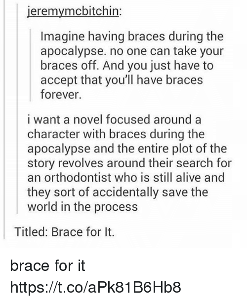 Alive, Braces, and Forever: jeremymcbitchin:  Imagine having braces during the  apocalypse. no one can take your  braces off. And you just have to  accept that you'll have braces  forever.  i want a novel focused around a  character with braces during the  apocalypse and the entire plot of the  story revolves around their search for  an orthodontist who is still alive and  they sort of accidentally save the  world in the process  Titled: Brace for It. brace for it https://t.co/aPk81B6Hb8