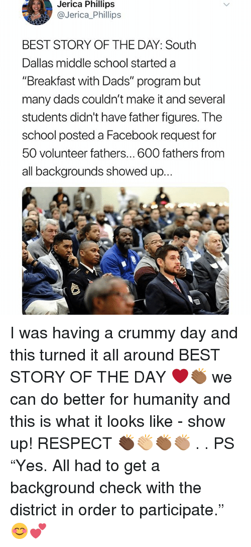 "Facebook, Memes, and Respect: Jerica Phillips  @Jerica_Phillips  BEST STORY OF THE DAY: South  Dallas middle school started a  ""Breakfast with Dads"" program but  many dads couldn't make it and several  students didn't have father figures. The  school posted a Facebook request for  50 volunteer fathers... 600 fathers from  all backgrounds showed up... I was having a crummy day and this turned it all around BEST STORY OF THE DAY ❤️👏🏾 we can do better for humanity and this is what it looks like - show up! RESPECT 👏🏿👏🏼👏🏾👏🏽 . . PS ""Yes. All had to get a background check with the district in order to participate."" 😊💕"