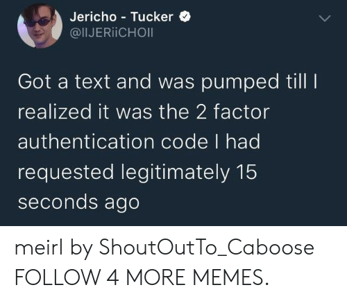 Dank, Memes, and Reddit: Jericho Tucker  @IIJERIICHOI  Got a text and was pumped till I  realized it was the 2 factor  authentication code I had  requested legitimately 15  seconds ago meirl by ShoutOutTo_Caboose FOLLOW 4 MORE MEMES.