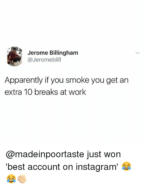 Apparently, Instagram, and Memes: Jerome Billingham  @Jeromebilll  Apparently if you smoke you get an  extra 10 breaks at work @madeinpoortaste just won 'best account on instagram' 😂😂👏🏼