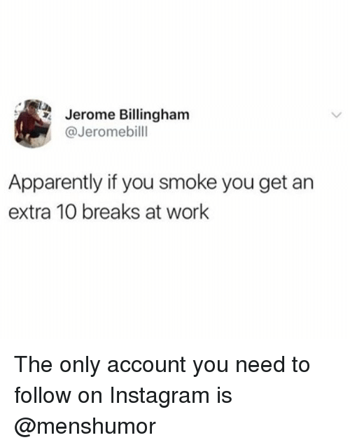 Apparently, Instagram, and Memes: Jerome Billingham  @Jeromebilll  Apparently if you smoke you get an  extra 10 breaks at work The only account you need to follow on Instagram is @menshumor
