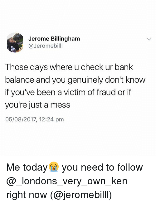 Ken, Bank, and Today: Jerome Billingham  @Jeromebilll  Those days where u check ur bank  balance and you genuinely don't know  if you've been a victim of fraud or if  you're just a mess  05/08/2017, 12:24 pm Me today😭 you need to follow @_londons_very_own_ken right now (@jeromebilll)