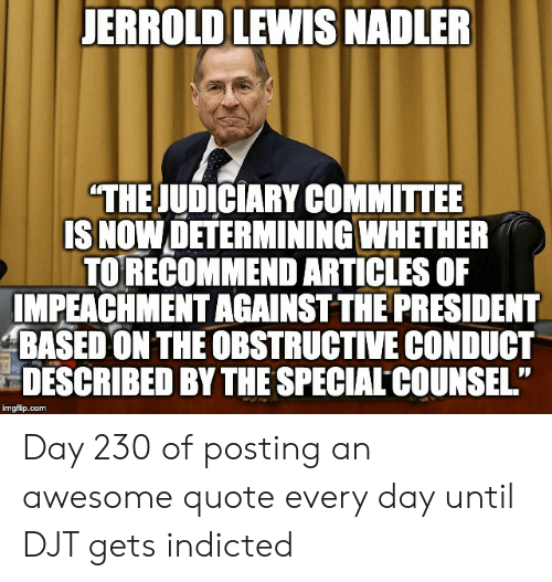 "Awesome, Quote, and Com: JERROLD LEWIS NADLER  ""THE JUDICIARY COMMITTEE  ISNOW DETERMINING WHETHER  TORECOMMEND ARTICLES OF  IMPEACHMENT AGAINST THE PRESIDENT  BASED ON THE OBSTRUCTIVE CONDUCT  DESCRIBED BY THE SPECIAL COUNSEL""  imgflip.com Day 230 of posting an awesome quote every day until DJT gets indicted"