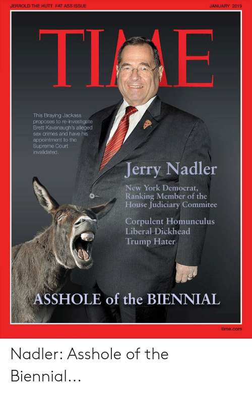 Ass, Fat Ass, and New York: JERROLD THE HUTT FAT ASS ISSUE  JANUARY 2019  TI E  This Braying Jackass  proposes to re-investigate  Brett Kavanaugh's alleged  sex crimes and have his  appointment to the  Supreme Court  invalidated  Jerry Nadler  New York Democrat,  Ranking Member of the  House Judiciary Commitee  Corpulent Homunculus  Liberal Dickhead  Trump Hater  ASSHOLE of the BIENNIAL  time.com Nadler: Asshole of the Biennial...