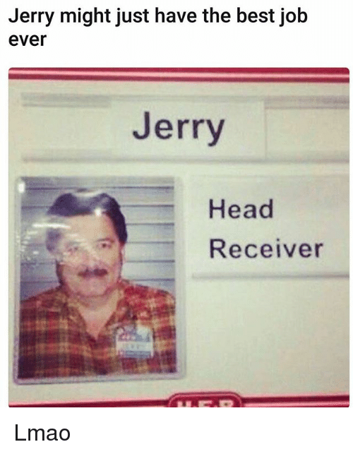 Funny, Head, and Lmao: Jerry might just have the best job  ever  Jerry  Head  Receiver Lmao