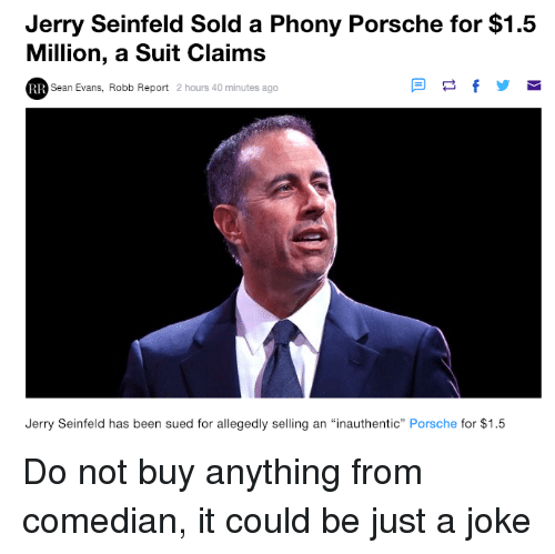 "Funny, Jerry Seinfeld, and Porsche: Jerry Seinfeld Sold a Phony Porsche for $1.5  Million, a Suit Claims  Sean Evans, Robb Report 2 hours 40 minutes ago  Jerry Seinfeld has been sued for allegedly selling an ""inauthentic"" Porsche for $1.5 Do not buy anything from comedian, it could be just a joke"