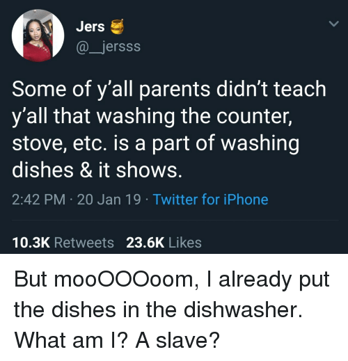Iphone, Parents, and Twitter: Jers  @jersss  Some of y'all parents didn't teach  y'all that washing the counter,  stove, etc. is a part of washing  dishes & it shows.  2:42 PM 20 Jan 19 Twitter for iPhone  10.3K Retweets 23.6K Likes But mooOOOoom, I already put the dishes in the dishwasher. What am I? A slave?