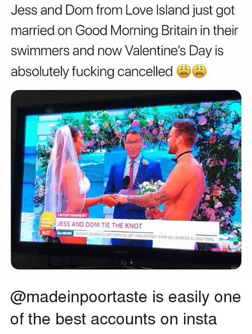 Fucking, Love, and Sex: Jess and Dom from Love Island just got  married on Good Morning Britain in their  swimmers and now Valentine's Day is  absolutely fucking cancelled  ENTERTAINMENT  JESS AND DOM TIE THE KNOT  bvNEWS  XFAMS DISGRACED HAITI OFFICIAL LEFT EARLIER POST OVER SEX.WORKER ALLEGATIONS @madeinpoortaste is easily one of the best accounts on insta