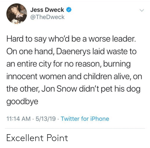 Alive, Children, and Iphone: Jess Dweck ^  @TheDweck  Hard to say who'd be a worse leader.  On one hand, Daenerys laid waste to  an entire city for no reason, burning  innocent women and children alive, on  the other, Jon Snow didn't pet his dog  goodbye  11:14 AM 5/13/19 Twitter for iPhone Excellent Point
