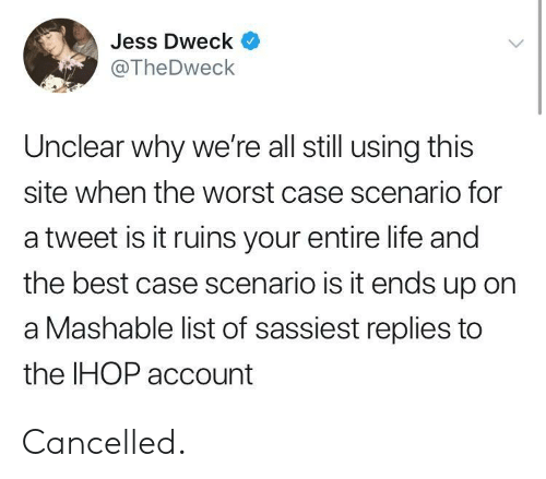 Ihop, Life, and The Worst: Jess Dweck  @TheDweck  Unclear why we're all still using this  site when the worst case scenario for  a tweet is it ruins your entire life and  the best case scenario is it ends up on  a Mashable list of sassiest replies to  the IHOP account Cancelled.
