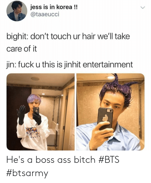 Ass, Bitch, and Fuck: jess is in korea !!  @taaeucci  bighit: don't touch ur hair we'll take  care of it  jin: fuck u this is jinhit entertainment He's a boss ass bitch #BTS #btsarmy