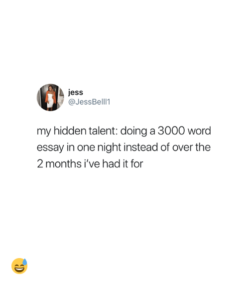 Word, Hidden, and One: jess  @JessBell 1  my hidden talent: doing a 3000 word  essay in one night instead of over the  2 months i've had it for 😅