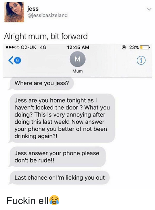Drinking, Phone, and Rude: jess  @jessicasizeland  Alright mum, bit forward  oo O2-UK 4G  12:45 AM  23%  6  Mum  Where are you jess?  Jess are you home tonight as I  haven't locked the door? What you  doing? This is very annoying after  doing this last week! Now answer  your phone you better of not been  drinking again?!  Jess answer your phone please  don't be rude!!  Last chance or I'm licking you out Fuckin ell😂