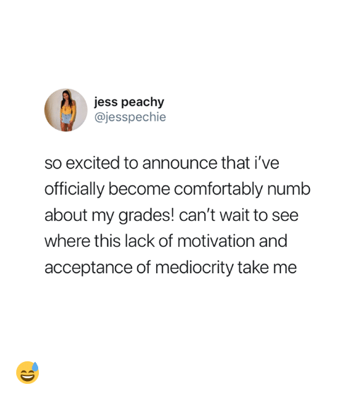 Mediocrity, Motivation, and Acceptance: jess peachy  @jesspechie  so excited to announce that i've  officially become comfortably numb  about my grades! can't wait to see  where this lack of motivation and  acceptance of mediocrity take me 😅