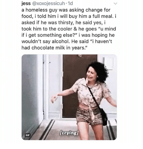 """Crying, Food, and Gif: jess @xoxojessicuh 1d  a homeless guy was asking change for  food, i told him i will buy him a full meal. i  asked if he was thirsty, he said yes, i  took him to the cooler & he goes """"u mind  if i get something else?"""" i was hoping he  wouldn't say alcohol. He said """"i haven't  had chocolate milk in years.""""  crying  GIF"""