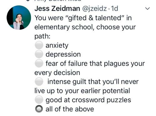 """School, Anxiety, and Depression: Jess Zeidman @jzeidz.1d  You were """"gifted & talented"""" in  elementary school, choose your  path:  anxiety  depression  fear of failure that plagues your  every decision  intense guilt that you'll never  live up to your earlier potential  good at crossword puzzles  all of the above"""