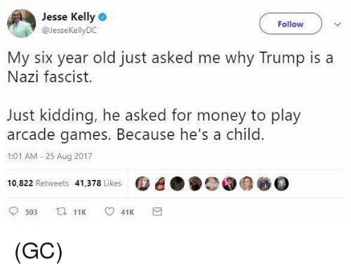Memes, Money, and Games: Jesse Kelly  @JesseKellyDC  Follow  My six year old just asked me why Trump is a  Nazi fascist.  Just kidding, he asked for money to play  arcade games. Because he's a child.  1:01 AM -25 Aug 2017  10,822 Retweets 41,378 Likes  . e) ▼ (GC)