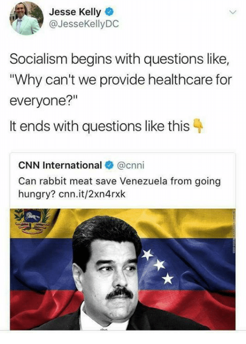 "cnn.com, Hungry, and Memes: Jesse Kelly  @JesseKellyDC  Socialism begins with questions like,  ""Why can't we provide healthcare for  everyone?""  It ends with questions like this  CNN International @cnni  Can rabbit meat save Venezuela from going  hungry? cnn.it/2xn4rxk"