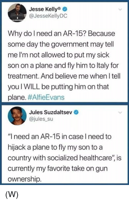 "Sick, Government, and Ar 15: Jesse Kelly  @JesseKellyDC  Why do I need an AR-15? Because  some day the government may tell  me I'm not allowed to put my sick  son on a plane and fly him to ltaly for  treatment. And believe me when I tell  you I WILL be putting him on that  plane. #AlfieEvans  Jules Suzdaltsev  ajules su  ""I need an AR-15 in case I need to  hijack a plane to fly my son to a  country with socialized healthcare'"" is  currently my favorite take on gun  ownership. (W)"