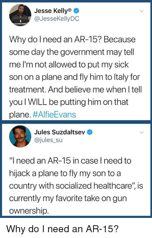 """Sick, Government, and Ar 15: Jesse Kellyo  @JesseKellyDC  Why do l need an AR-15? Because  some day the government may tell  me I'm not allowed to put my sick  son on a plane and fly him to ltaly for  treatment. And believe me when I tell  you WILL be putting him on that  plane. #AlfieEvans  Jules Suzdaltsev  @jules su  """"I need an AR-15 in case l need to  hijack a plane to fly my son to a  country with socialized healthcare"""", is  currently my favorite take on gun  ownership Why do I need an AR-15?"""