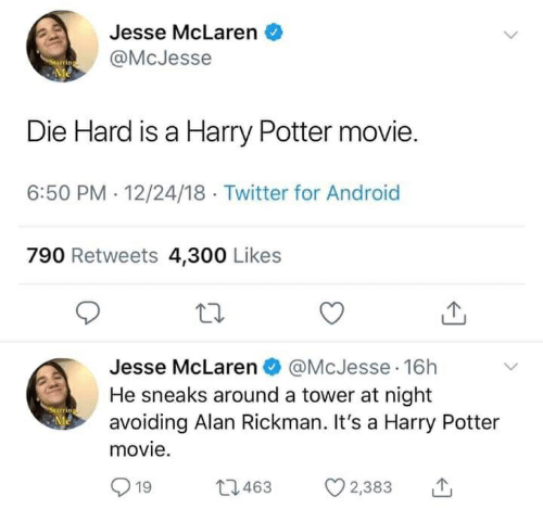 Android, Harry Potter, and Twitter: Jesse McLaren  @McJesse  Me  Die Hard is a Harry Potter movie.  6:50 PM 12/24/18 Twitter for Android  790 Retweets 4,300 Likes  Jesse McLaren @McJesse 16h  He sneaks around a tower at night  avoiding Alan Rickman. It's a Harry Potter  Me  movie.  L1463  19  2,383
