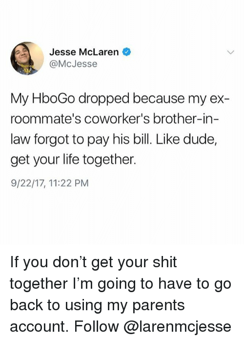 Dude, Life, and Parents: Jesse McLaren  @McJesse  My HboGo dropped because my ex-  roommate's coworker's brother-in-  law forgot to pay his bill. Like dude,  get your life together.  9/22/17, 11:22 PM If you don't get your shit together I'm going to have to go back to using my parents account. Follow @larenmcjesse