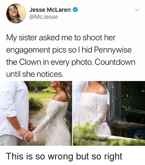Countdown, Memes, and McLaren: Jesse McLaren  @McJesse  My sister asked me to shoot her  engagement pics so I hid Pennywise  the Clown in every photo. Countdown  until she notices.  McJess This is so wrong but so right