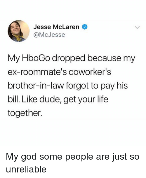 Dude, God, and Life: Jesse McLaren  @McJesse  rrin  My HboGo dropped because my  ex-roommate's coworker's  brother-in-law forgot to pay his  bill. Like dude, get your life  together. My god some people are just so unreliable
