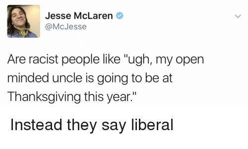 """Politics, Thanksgiving, and McLaren: Jesse McLaren  @McJesse  tarrin  Are racist people like """"ugh, my open  minded uncle is going to be at  Thanksgiving this year."""" Instead they say liberal"""