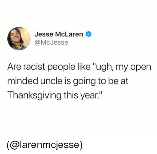 """Thanksgiving, McLaren, and Racist: Jesse McLaren  @McJesse  tarrin  Are racist people like """"ugh, my open  minded uncle is going to be at  Thanksgiving this year."""" (@larenmcjesse)"""