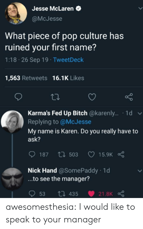 Pop, Tumblr, and Blog: Jesse McLaren  @McJesse  What piece of pop culture has  ruined your first name?  1:18 26 Sep 19 TweetDeck  16.1K Likes  1,563 Retweets  Karma's Fed Up Bitch @karenl.. 1d  Replying to @McJesse  My name is Karen. Do you really have to  ask?  187 503  15.9K  Nick Hand @SomePaddy 1d  ...to see the manager?  ti 435  53  21.8K awesomesthesia:  I would like to speak to your manager