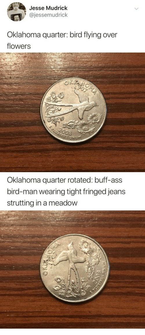 Ass, Flowers, and Oklahoma: Jesse Mudrick  @jessemudrick  Oklahoma quarter: bird flying over  flowers   Oklahoma quarter rotated: buff-ass  bird-man wearing tight fringed jeans  strutting in a meadow