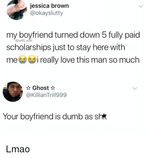 Dumb, Lmao, and Love: jessica brown  @okayslutty  my boyfriend turned down 5 fully paid  @will ent  scholarships just to stay here with  mi really love this man so much  Ghost  @KillianTrill999  Your boyfriend is dumb as sht Lmao