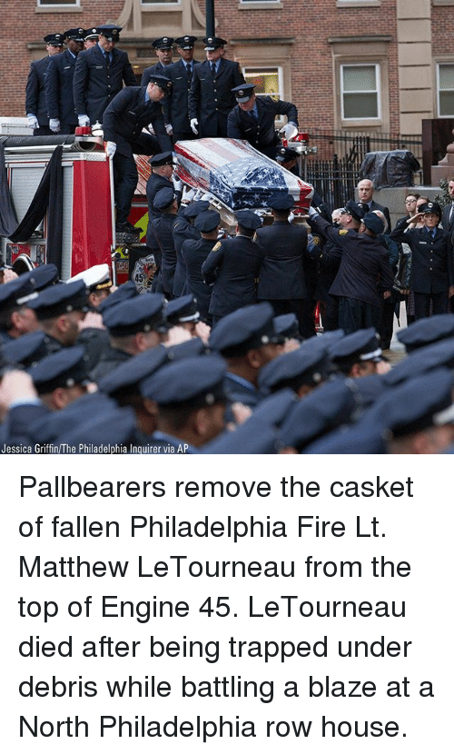 Fire, Memes, and Blaze: Jessica Griffin/The Philadelphia Inquirer via AP Pallbearers remove the casket of fallen Philadelphia Fire Lt. Matthew LeTourneau from the top of Engine 45. LeTourneau died after being trapped under debris while battling a blaze at a North Philadelphia row house.