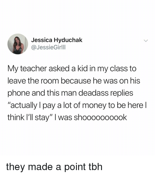 """Money, Phone, and Tbh: Jessica Hyduchak  @JessieGirlll  My teacher asked a kid in my class to  leave the room because he was on his  phone and this man deadass replies  """"actually I pay a lot of money to be here l  think I'll stay"""" I was shoooooooook they made a point tbh"""