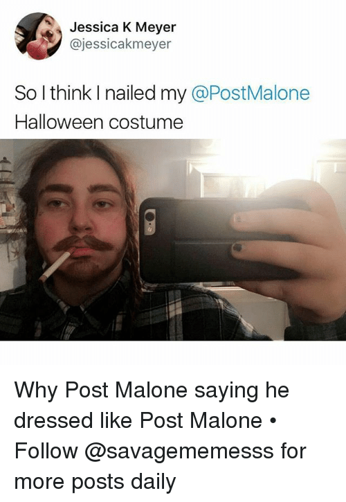 Halloween, Memes, and Post Malone: Jessica K Meyer  @jessicakmeyer  So l think I nailed my @PostMalone  Halloween costume Why Post Malone saying he dressed like Post Malone • Follow @savagememesss for more posts daily