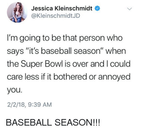 "Baseball, Mlb, and Super Bowl: Jessica Kleinschmidt  @KleinschmidtJD  I'm going to be that person who  says ""it's baseball season"" when  the Super Bowl is over and I could  care less if it bothered or annoyed  you.  2/2/18, 9:39 AM BASEBALL SEASON!!!"