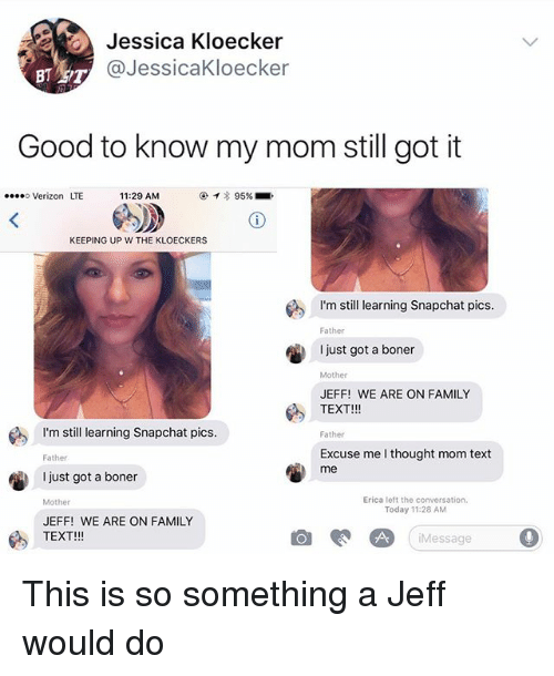 Boner, Family, and Memes: Jessica Kloecker  @JessicaKloecker  Good to know my mom still got it  Verizon LTE  11:29 AM  KEEPING UP W THE KLOECKERS  I'm still learning Snapchat pics  Father  I just got a boner  Mother  JEFF! WE ARE ON FAMILY  TEXT!!!  I'm still earning Snapchat pics  Father  Excuse me I thought mom text  me  Father  just got a boner  Erica left the conversation.  Today 11:28 AM  Mother  JEFF! WE ARE ON FAMILY  TEXT!!!  Message 。 This is so something a Jeff would do