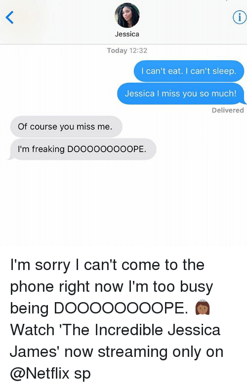 Netflix, Phone, and Relationships: Jessica  Today 12:32  I can't eat. I can't sleep.  Jessica I miss you so much!  Delivered  Of course you miss me.  I'm freaking DOOOOo0oOOPE. I'm sorry I can't come to the phone right now I'm too busy being DOOOOOOOOPE. 👸🏾 Watch 'The Incredible Jessica James' now streaming only on @Netflix sp